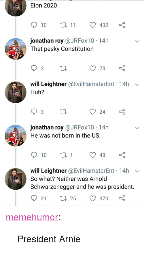 "Arnold Schwarzenegger, Huh, and Tumblr: Elon 2020  10 t 11  432  jonathan roy @JRFox10 14h  That pesky Constitution  3  will Leightner @EvilHamsterEnt 14h v  Huh?  jonathan roy @JRFox10 14h  He was not born in the US  will Leightner @EvilHamsterEnt 14h v  So what? Neither was Arnold  Schwarzenegger and he was president. <p><a href=""http://memehumor.net/post/172015449098/president-arnie"" class=""tumblr_blog"">memehumor</a>:</p>  <blockquote><p>President Arnie</p></blockquote>"