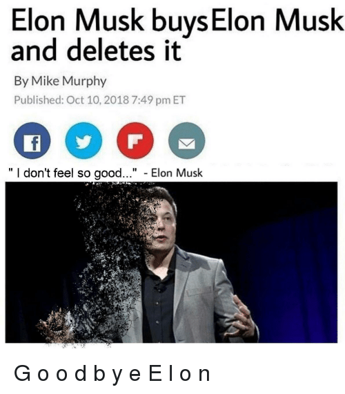 """Good, Elon Musk, and Elon: Elon Musk buys Elon Musk  and deletes it  By Mike Murphy  Published: Oct 10, 2018 7:49 pm ET  """" I don't feel so good..."""" - Elon Musk G o o d b y e E l o n"""