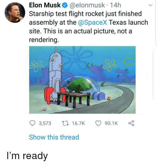 Flight, Spacex, and Test: Elon Musk@elonmusk 14h  Starship test flight rocket just finished  assembly at the @SpaceX Texas launch  site. This is an actual picture, not a  endering  US  3,573 t16.7K  90.1Ko  Show this thread I'm ready