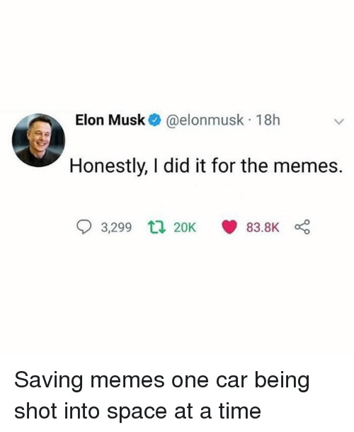 Memes, Space, and Time: Elon Musk @elonmusk 18h  Honestly, I did it for the memes.  3,299  20K  83.8K Saving memes one car being shot into space at a time
