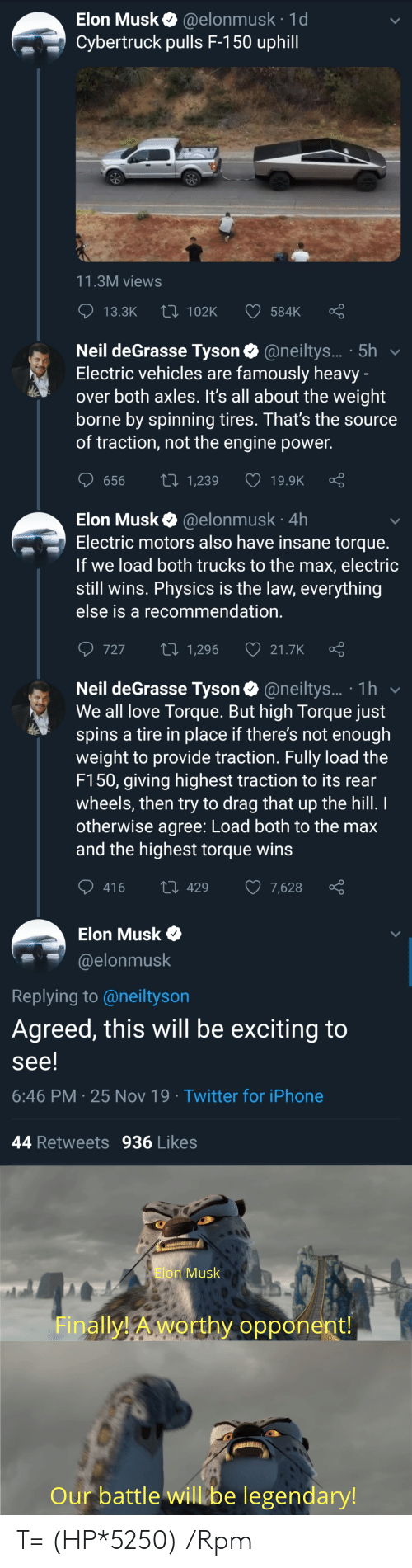Iphone, Love, and Neil deGrasse Tyson: Elon Musk @elonmusk 1d  Cybertruck pulls F-150 uphill  11.3M views  Li 102K  13.3K  584K  Neil deGrasse Tyson @neiltys... 5h  Electric vehicles are famously heavy -  over both axles. It's all about the weight  borne by spinning tires. That's the source  of traction, not the engine power.  ti 1,239  656  19.9K  @elonmusk 4h  Electric motors also have insane torque.  If we load both trucks to the max, electric  still wins. Physics is the law, everything  Elon Musk  else is a recommendation.  727  2i 1,296  21.7K  Neil deGrasse Tyson@neiltys... 1h  We all love Torque. But high Torque just  spins a tire in place if there's not enough  weight to provide traction. Fully load the  F150, giving highest traction to its rear  wheels, then try to drag that up the hill. I  otherwise agree: Load both to the max  and the highest torque wins  416  429  7,628  Elon Musk  @elonmusk  Replying to @neiltyson  Agreed, this will be exciting to  see!  6:46 PM 25 Nov 19 Twitter for iPhone  44 Retweets  936 Likes  Elon Musk  Finally!Aworthy opponent!  Our battle will be legendary! T= (HP*5250) /Rpm