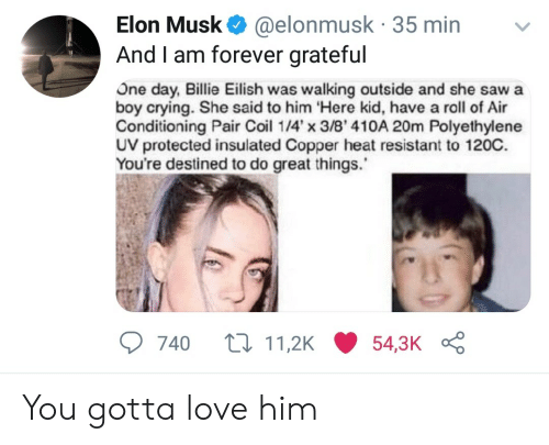 Crying, Love, and Forever: Elon Musk @elonmusk 35 min  And I am forever grateful  US  One day, Billie Eilish was walking outside and she sawa  boy crying. She said to him Here kid, have a roll of Air  Conditioning Pair Coil 14x 3/8' 410A 20m Polyethylene  UV protected insulated Copper heat resistant to 120C.  You're destined to do great things.  740 t11,2K54,3K You gotta love him