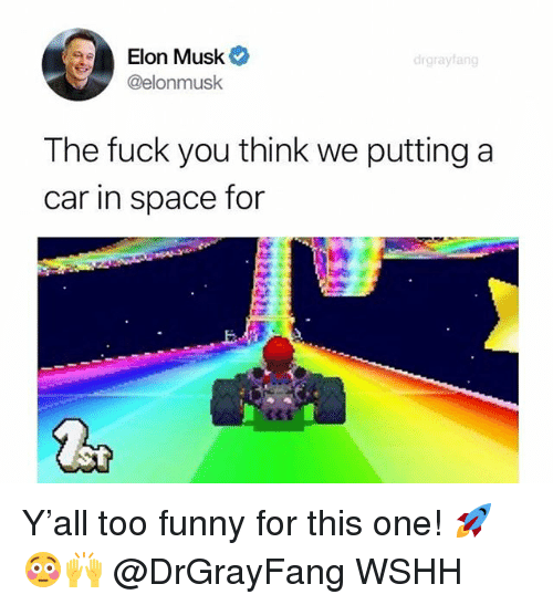 Fuck You, Funny, and Memes: Elon Musk  @elonmusk  drgrayfang  The fuck you think we putting a  car in space for Y'all too funny for this one! 🚀😳🙌 @DrGrayFang WSHH