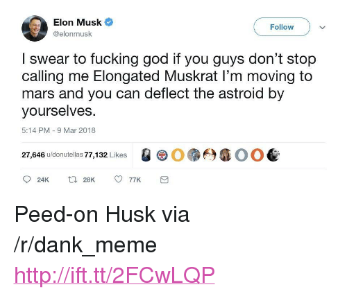 "Dank, Fucking, and God: Elon Musk  @elonmusk  Follow  I swear to fucking god if you guys don't stop  calling me Elongated Muskrat I'm moving to  mars and you can deflect the astroid by  yourselves  5:14 PM 9 Mar 2018  27,646 u/donutellas 77,132 Likes  QG0.臼准00 <p>Peed-on Husk via /r/dank_meme <a href=""http://ift.tt/2FCwLQP"">http://ift.tt/2FCwLQP</a></p>"