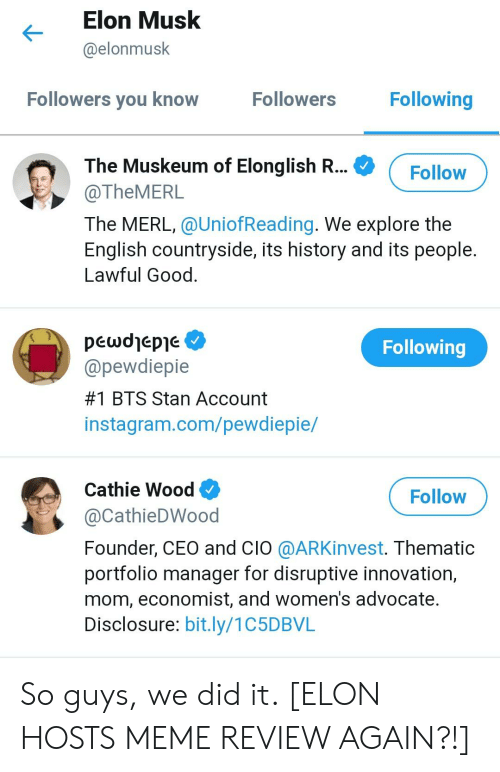 Instagram, Meme, and Stan: Elon Musk  @elonmusk  Following  Followers  Followers you know  The Muskeum of Elonglish R  @TheMERL  The MERL, @UniofReading. We explore the  English countryside, its history and its people  Lawful Good  pcwdjepje  @pewdiepie  #1 BTS Stan Account  instagram.com/pewdiepie/  Following  Cathie Wood  @CathieDWood  Founder, CEO and CIO @ARKinvest. Thematic  portfolio manager for disruptive innovation,  mom, economist, and women's advocate  Disclosure: bit.ly/1C5DBVL  Follow So guys, we did it. [ELON HOSTS MEME REVIEW AGAIN?!]