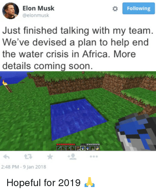Africa, Soon..., and Help: Elon Musk  @elonmusk  Following  Just finished talking with my team  We've devised a plan to help end  the water crisis in Africa. More  details coming soon  2:48 PM - 9 Jan 2018 Hopeful for 2019 🙏