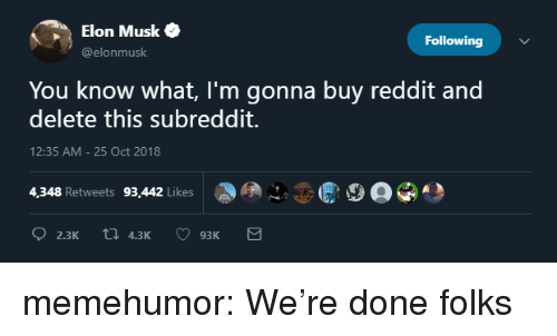 Reddit, Tumblr, and Blog: Elon Musk  @elonmusk  Following  You know what, I'm gonna buy reddit and  delete this subreddit.  12:35 AM- 25 Oct 2018  4,348 Retweets 93,442 Likes memehumor:  We're done folks