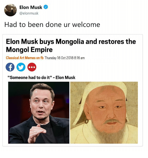 """Empire, Memes, and Classical Art: Elon Musk  @elonmusk  Had to been done ur welcome  Elon Musk buys Mongolia and restores the  Mongol Empire  Classical Art Memes on fb Thursday 18 0ct 2018 8:16 am  """"Someone had to do it"""" - Elon Musk"""
