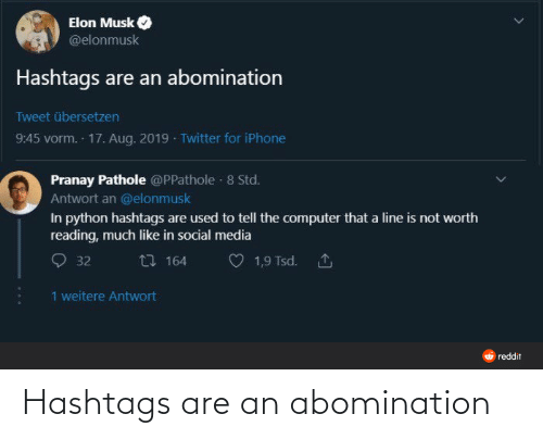Iphone, Reddit, and Social Media: Elon Musk  @elonmusk  Hashtags are an abomination  Tweet übersetzen  9:45 vorm. 17. Aug. 2019 · Twitter for iPhone  Pranay Pathole @PPathole · 8 Std.  Antwort an @elonmusk  In python hashtags are used to tell the computer that a line is not worth  reading, much like in social media  27 164  1,9 Tsd. 1  32  1 weitere Antwort  O reddit Hashtags are an abomination