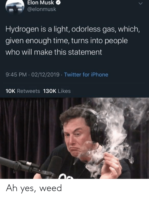 Iphone, Reddit, and Twitter: Elon Musk  @elonmusk  Hydrogen is a light, odorless gas, which,  given enough time, turns into people  who will make this statement  9:45 PM 02/12/2019 Twitter for iPhone  10K Retweets 130K Likes Ah yes, weed