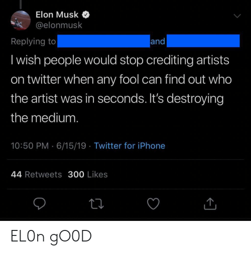 Iphone, Twitter, and Artist: Elon Musk  @elonmusk  Replying to  and  I wish people would stop crediting artists  on twitter when any fool can find out who  the artist was in seconds. It's destroying  the medium.  10:50 PM 6/15/19 Twitter for iPhone  44 Retweets 300 Likes EL0n gO0D