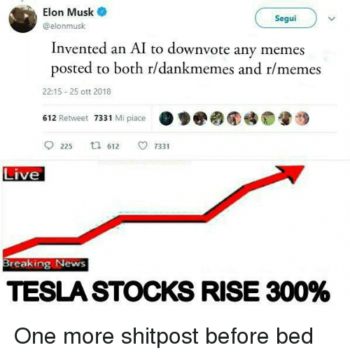 Memes, News, and Breaking News: Elon Musk  @elonmusk  Seguiv  Invented an AI to downvote any memes  posted to both r/dankmemes and r/memes  22:15 -25 ott 2018  612 Retweet 7331 Mi piace  ·  睡0暈つ  225 612 ㅇ 7331  Live  Breaking News  TESLA STOCKS RISE 300% One more shitpost before bed