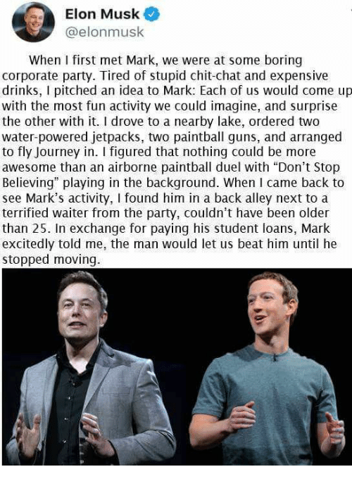 "Don't Stop Believing, Guns, and Journey: Elon Musk  @elonmusk  When I first met Mark, we were at some boring  corporate party. Tired of stupid chit-chat and expensive  drinks, I pitched an idea to Mark: Each of us would come up  with the most fun activity we could imagine, and surprise  the other with it. I drove to a nearby lake, ordered two  water-powered jetpacks, two paintball guns, and arranged  to fly Journey in. I figured that nothing could be more  awesome than an airborne paintball duel with ""Don't Stop  Believing"" playing in the background. When I came back to  see Mark's activity, I found him in a back alley next to a  terrified waiter from the party, couldn't have been older  than 25. In exchange for paying his student loans, Mark  excitedly told me, the man would let us beat him until he  stopped moving."