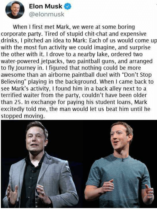 """Don't Stop Believing, Guns, and Journey: Elon Musk  @elonmusk  When I first met Mark, we were at some boring  corporate party. Tired of stupid chit-chat and expensive  drinks, I pitched an idea to Mark: Each of us would come up  with the most fun activity we could imagine, and surprise  the other with it. I drove to a nearby lake, ordered two  water-powered jetpacks, two paintball guns, and arranged  to fly Journey in. I figured that nothing could be more  awesome than an airborne paintball duel with """"Don't Stop  Believing"""" playing in the background. When I came back to  see Mark's activity, I found him in a back alley next to a  terrified waiter from the party, couldn't have been older  than 25. In exchange for paying his student loans, Mark  excitedly told me, the man would let us beat him until he  stopped moving."""