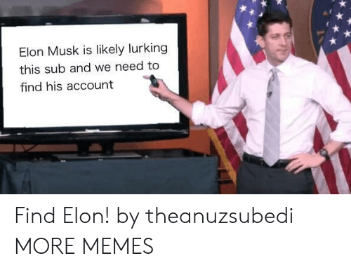 Dank, Lurking, and Memes: Elon Musk is likely lurking  this sub and we need to  find his account Find Elon! by theanuzsubedi MORE MEMES