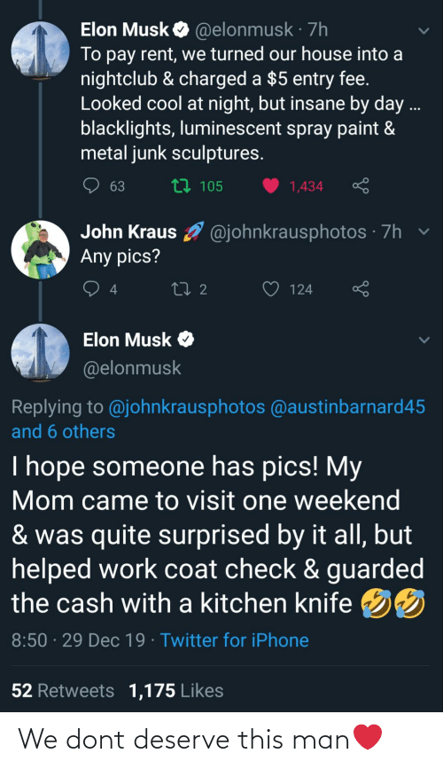 Iphone, Twitter, and Work: Elon Musk O @elonmusk · 7h  To pay rent, we turned our house into a  nightclub & charged a $5 entry fee.  Looked cool at night, but insane by day ...  blacklights, luminescent spray paint &  metal junk sculptures.  t7 105  63  1,434  John Kraus O @johnkrausphotos · 7h v  Any pics?  27 2  124  Elon Musk O  @elonmusk  Replying to @johnkrausphotos @austinbarnard45  and 6 others  I hope someone has pics! My  Mom came to visit one weekend  & was quite surprised by it all, but  helped work coat check & guarded  the cash with a kitchen knife 50  8:50 · 29 Dec 19 · Twitter for iPhone  52 Retweets 1,175 Likes We dont deserve this man❤