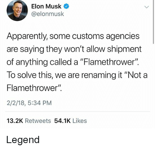"Apparently, Dank Memes, and Elon Musk: Elon Musk O  @elonmusk  Apparently, some customs agencies  are saying they won't allow shipment  of anything called a ""Flamethrower"".  To solve this, we are renaming it ""Not a  Flamethrower"".  2/2/18, 5:34 PM  13.2K Retweets 54.1K Likes Legend"