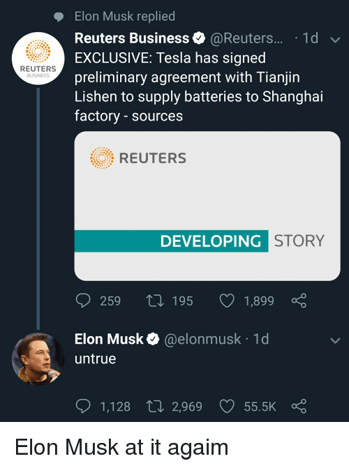 Business, Reuters, and Quit Your Bullshit: Elon Musk replied  Reuters Business @Reuters.... 1d  EXCLUSIVE: Tesla has signed  preliminary agreement with Tianjin  Lishen to supply batteries to Shanghai  factory - sources  REUTERS  BUSINESSs  REUTERS  DEVELOPING  STORY  259 t0 195 1,899  Elon Musk@elonmusk 1d  untrue  1,128  ti 2,969 55.5K