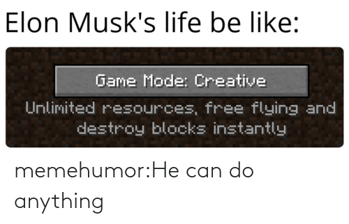 Be Like, Life, and Tumblr: Elon Musk's life be like:  Game Mode: Creative  Unlimited resources, free flying and  destroy blocks instantly memehumor:He can do anything