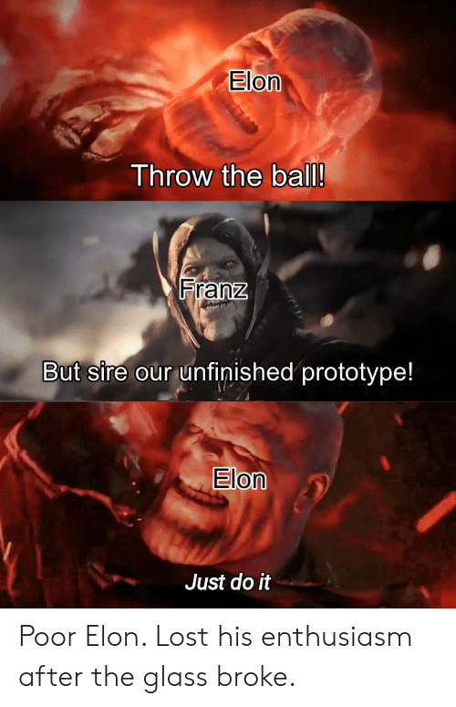 Just Do It, Reddit, and Lost: Elon  Throw the ball!  Franz  But sire our unfinished prototype!  Elon  Just do it Poor Elon. Lost his enthusiasm after the glass broke.