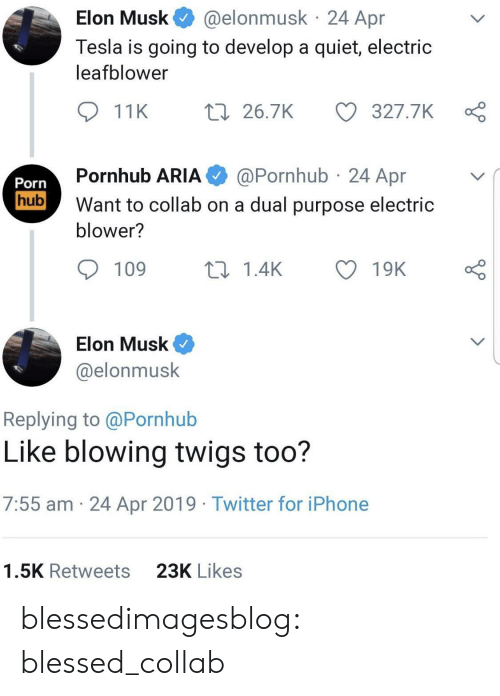 Blessed, Iphone, and Porn Hub: @elonmusk 24 Apr  Elon Musk  Tesla is going to develop a quiet, electric  leafblower  t 26.7K  327.7K  11K  @Pornhub 24 Apr  Pornhub ARIA  Porn  hub  Want to collab on a dual purpose electric  blower?  109  ti 1.4K  19K  Elon Musk  @elonmusk  Replying to @Pornhub  Like blowing twigs too?  7:55 am 24 Apr 2019 Twitter for iPhone  23K Likes  1.5K Retweets blessedimagesblog:  blessed_collab