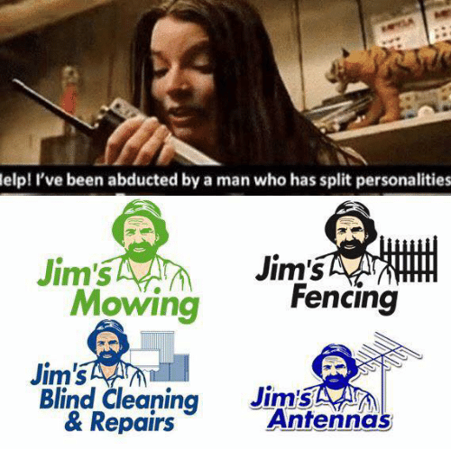 Been, Celebrities, and Personal: elp! I've been abducted by a man who has split personalities  Jim's  Jim's  Fencing  Mowing  Jim's  Jim's  Blind Cleaning  Antenna  & Repairs