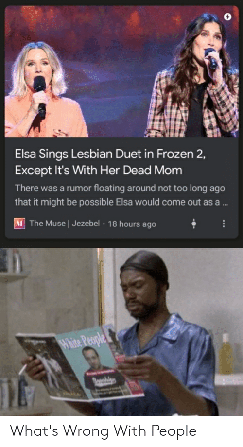 Elsa, Frozen, and Reddit: Elsa Sings Lesbian Duet in Frozen 2,  Except It's With Her Dead Mom  There was a rumor floating around not too long ago  that it might be possible Elsa would come out asa ...  M The Muse | Jezebel 18 hours ago  Whie People What's Wrong With People