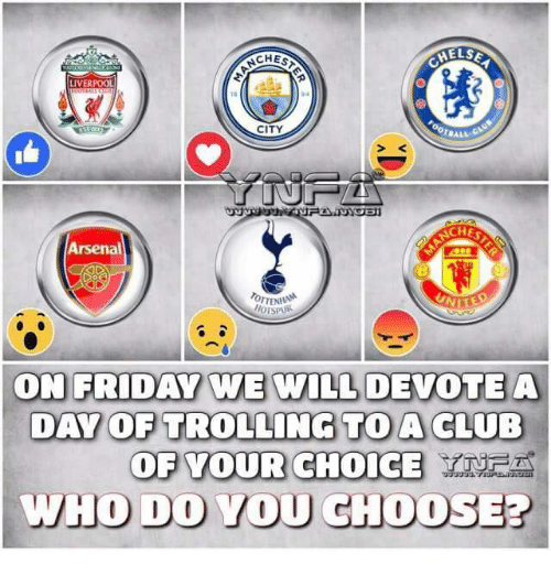 Arsenal, Club, and Friday: ELSE  LIVERPOOL  CITY  TBALL  CHES  Arsenal  TENA  ON FRIDAY WE WILL DEVOTEA  DAY OP TROLLING TO A CLUB  OF VOUR CHOICE  HO DO VOU CHOOSE?
