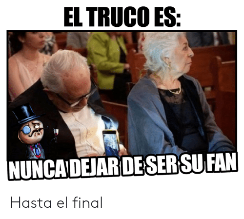 Memes, 🤖, and Final: ELTRUCO ES  NUNCADEJAR DE SERSU FAN Hasta el final