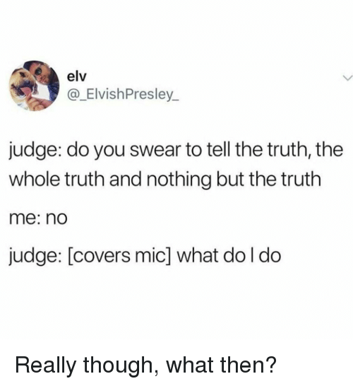 Covers, Truth, and Judge: elv  @_ElvishPresley_  judge: do you swear to tell the truth, the  whole truth and nothing but the truth  me: nd  judge: [covers mic] what do l do Really though, what then?