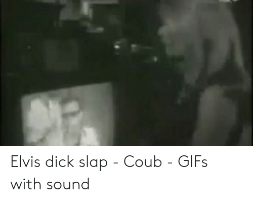 Elvis Dick Slap - Coub - GIFs With Sound | Dick Meme on ME ME
