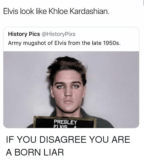 Khloe Kardashian, Memes, and Army: Elvis look like Khloe Kardashian.  History Pics @HistoryPixs  Army mugshot of Elvis from the late 1950s  PRESLEY IF YOU DISAGREE YOU ARE A BORN LIAR