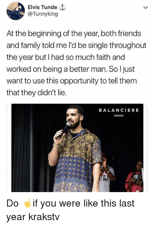 Family, Friends, and Memes: Elvis Tunde  @Tunnyking  At the beginning of the year, both friends  and family told me l'd be single throughout  the year but I had so much faith and  worked on being a better man. So ljust  want to use this opportunity to tell them  that they didn't lie.  BALANCIERE  VISUALS  Bo Do ☝️if you were like this last year krakstv