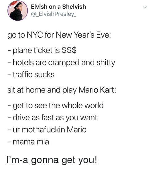 Mario Kart, Traffic, and Mario: Elvish on a Shelvish  @_ElvishPresley_  go to NYC for New Year's Eve:  plane ticket is $$$  hotels are cramped and shitty  traffic sucks  sit at home and play Mario Kart:  get to see the whole world  drive as fast as you want  ur mothafuckin Mario  mama mia I'm-a gonna get you!