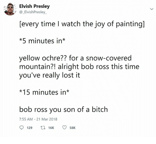 Bitch, Lost, and Bob Ross: Elvish Presley  7 ElvishPresley.  [every time I watch the joy of painting]  *5 minutes in*  yellow ochre?? for a snow-covered  mountain?! alright bob ross this time  you've really lost it  *15 minutes in*  bob ross you son of a bitch  7:55 AM-21 Mar 2018