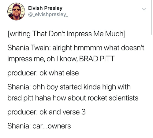 Brad Pitt, Shania Twain, and Alright: Elvish Presley  @_elvishpresley  writing That Don't Impress Me Much]  Shania Twain: alright hmmmm what doesn't  impress me, oh l know, BRAD PITT  producer: ok what else  Shania: ohh boy started kinda high with  brad pitt haha how about rocket scientists  producer: ok and verse3  Shania: car...owners
