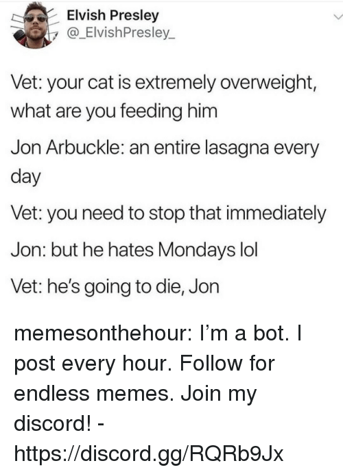 Gg, Lol, and Memes: Elvish Presley  y_ElvishPresley  Vet: your cat is extremely overweight,  what are you feeding him  Jon Arbuckle: an entire lasagna every  day  Vet: you need to stop that immediately  Jon: but he hates Mondays lol  Vet: he's going to die, Jon memesonthehour:  I'm a bot. I post every hour. Follow for endless memes. Join my discord! - https://discord.gg/RQRb9Jx