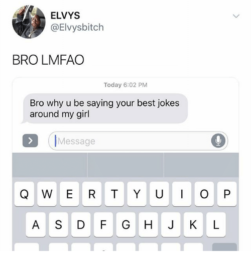 Memes, Best, and Girl: ELVYS  @Elvysbitch  BRO LMFAO  Today 6:02 PM  Bro why u be saying your best jokes  around my girl  IMessage  A S DF GHJKL