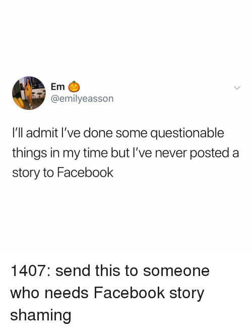 Facebook, Memes, and Time: Em C  @emilyeasson  I'll admit I've done some questionable  things in my time but I've never posted a  story to Facebook 1407: send this to someone who needs Facebook story shaming