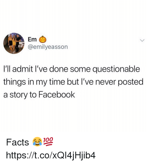 Facebook, Facts, and Time: Em C  @emilyeasson  I'll admit I've done some questionable  things in my time but I've never posted  a story to Facebook Facts 😂💯 https://t.co/xQI4jHjib4