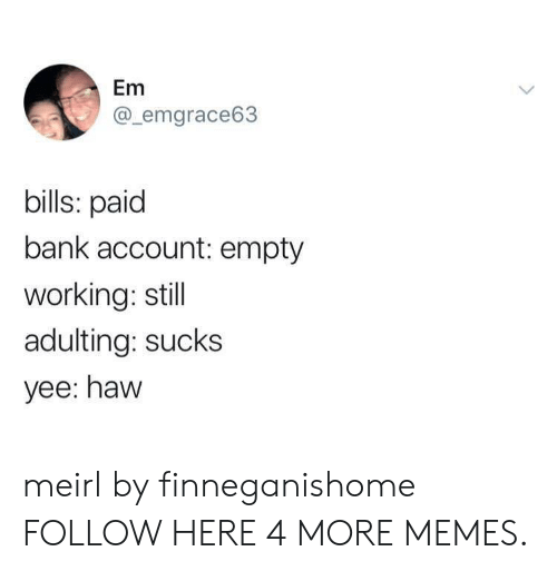 Dank, Memes, and Target: Em  @_emgrace63  bills: paid  bank account: empty  working: still  adulting: sucks  yee: haw meirl by finneganishome FOLLOW HERE 4 MORE MEMES.