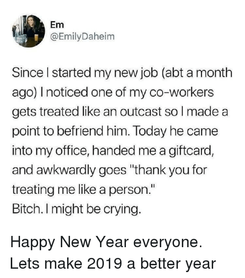 "Bitch, Crying, and New Year's: Em  @EmilyDaheim  Since I started my new job (abt a month  ago) I noticed one of my co-workers  gets treated like an outcast so l made a  point to befriend him. Today he came  into my office, handed me a giftcard,  and awkwardly goes ""thank you for  treating me like a person.""  Bitch. I might be crying. Happy New Year everyone. Lets make 2019 a better year"