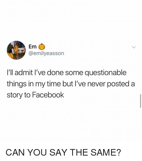Facebook, Time, and Girl Memes: Em  @emilyeasson  I'll admit I've done some questionable  things in my time but I've never posteda  story to Facebook CAN YOU SAY THE SAME?