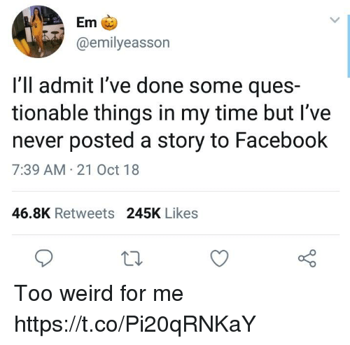 Facebook, Funny, and Weird: Em  @emilyeasson  I'll admit l've done some ques-  tionable things in my time but I've  never posted a story to Facebook  7:39 AM 21 Oct 18  46.8K Retweets 245K Likes Too weird for me https://t.co/Pi20qRNKaY