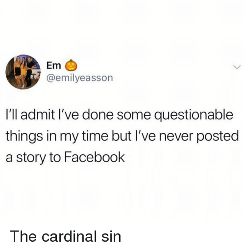 Facebook, Funny, and Time: Em  @emilyeasson  I'll admit l've done some questionable  things in my time but I've never posted  a story to Facebook The cardinal sin