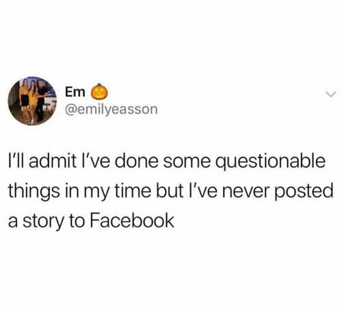 Facebook, Time, and Never: Em  @emilyeasson  I'll admit l've done some questionable  things in my time but I've never posted  a story to Facebook