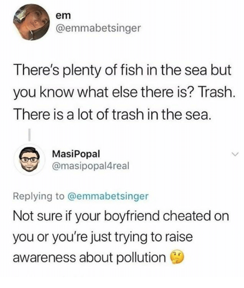 Dank, Trash, and Fish: em  @emmabetsinger  There's plenty of fish in the sea but  you know what else there is? Trash.  There is a lot of trash in the sea.  MasiPopal  @masipopal4real  Replying to @emmabetsinger  Not sure if your boyfriend cheated on  you or you're just trying to raise  awareness about pollution