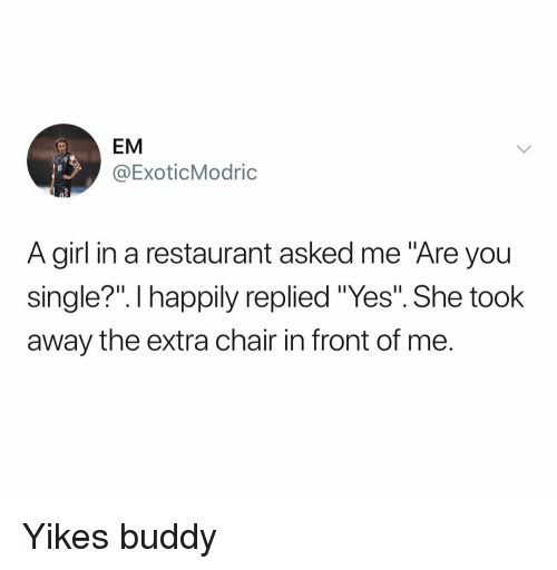 "Girl, Restaurant, and Dank Memes: EM  @ExoticModric  A girl in a restaurant asked me ""Are you  single?"". I happily replied ""Yes"". She took  away the extra chair in front of me. Yikes buddy"