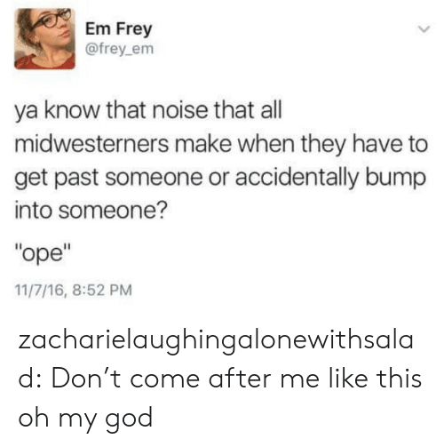 "God, Oh My God, and Target: Em Frey  @frey_em  ya know that noise that all  midwesterners make when they have to  get past someone or accidentally bump  into someone?  ""ope""  11/7/16, 8:52 PM zacharielaughingalonewithsalad:  Don't come after me like this oh my god"