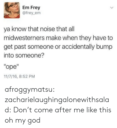 """God, Oh My God, and Tumblr: Em Frey  @frey_em  ya know that noise that all  midwesterners make when they have to  get past someone or accidentally bump  into someone?  """"ope""""  11/7/16, 8:52 PM afroggymatsu:  zacharielaughingalonewithsalad: Don't come after me like this oh my god"""